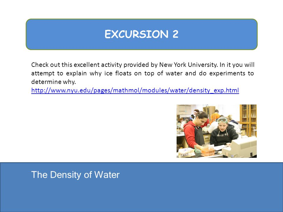 The Density of Water EXCURSION 2 Check out this excellent activity provided by New York University. In it you will attempt to explain why ice floats o