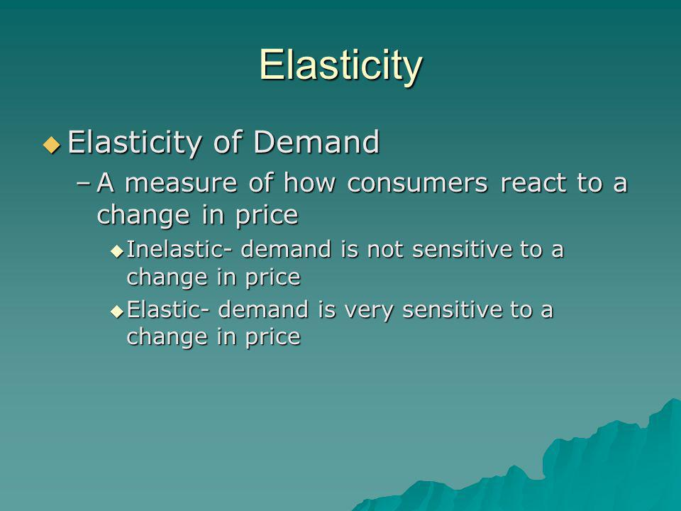 Elasticity  Elasticity of Demand –A measure of how consumers react to a change in price  Inelastic- demand is not sensitive to a change in price  Elastic- demand is very sensitive to a change in price