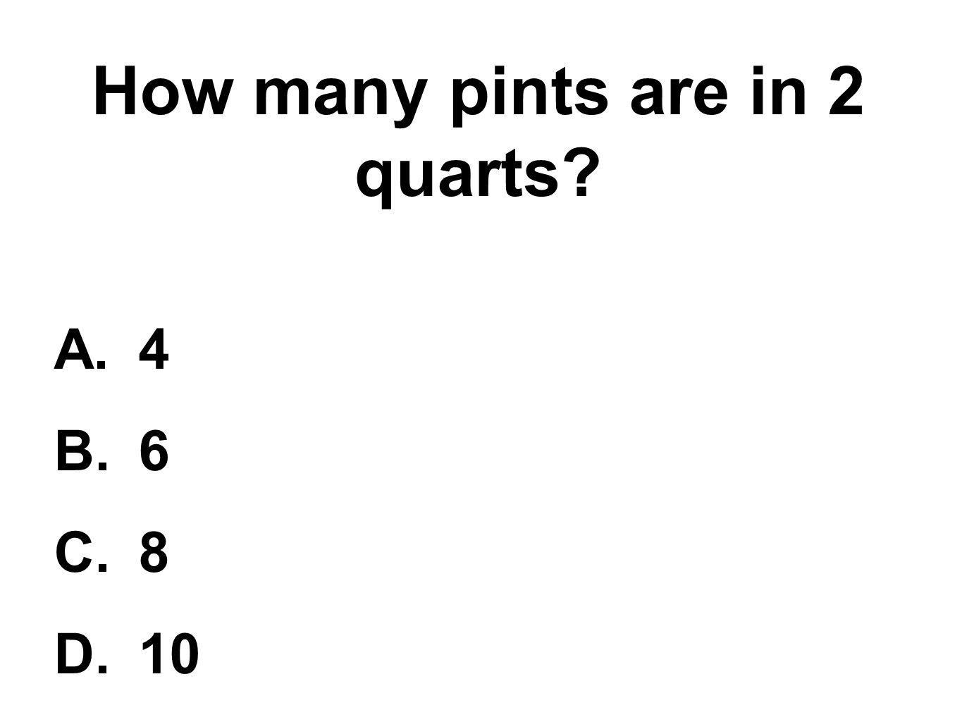 How many pints are in 2 quarts? A.4 B.6 C.8 D.10