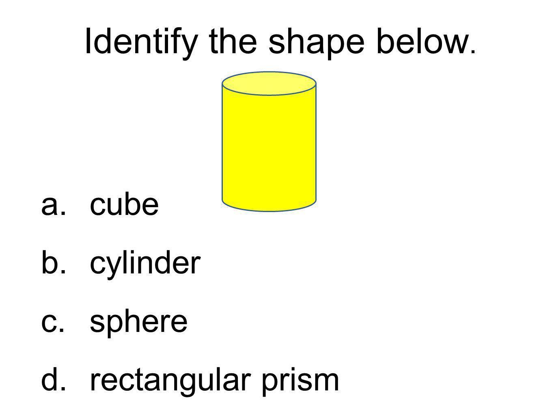 Identify the shape below. a.cube b.cylinder c.sphere d.rectangular prism