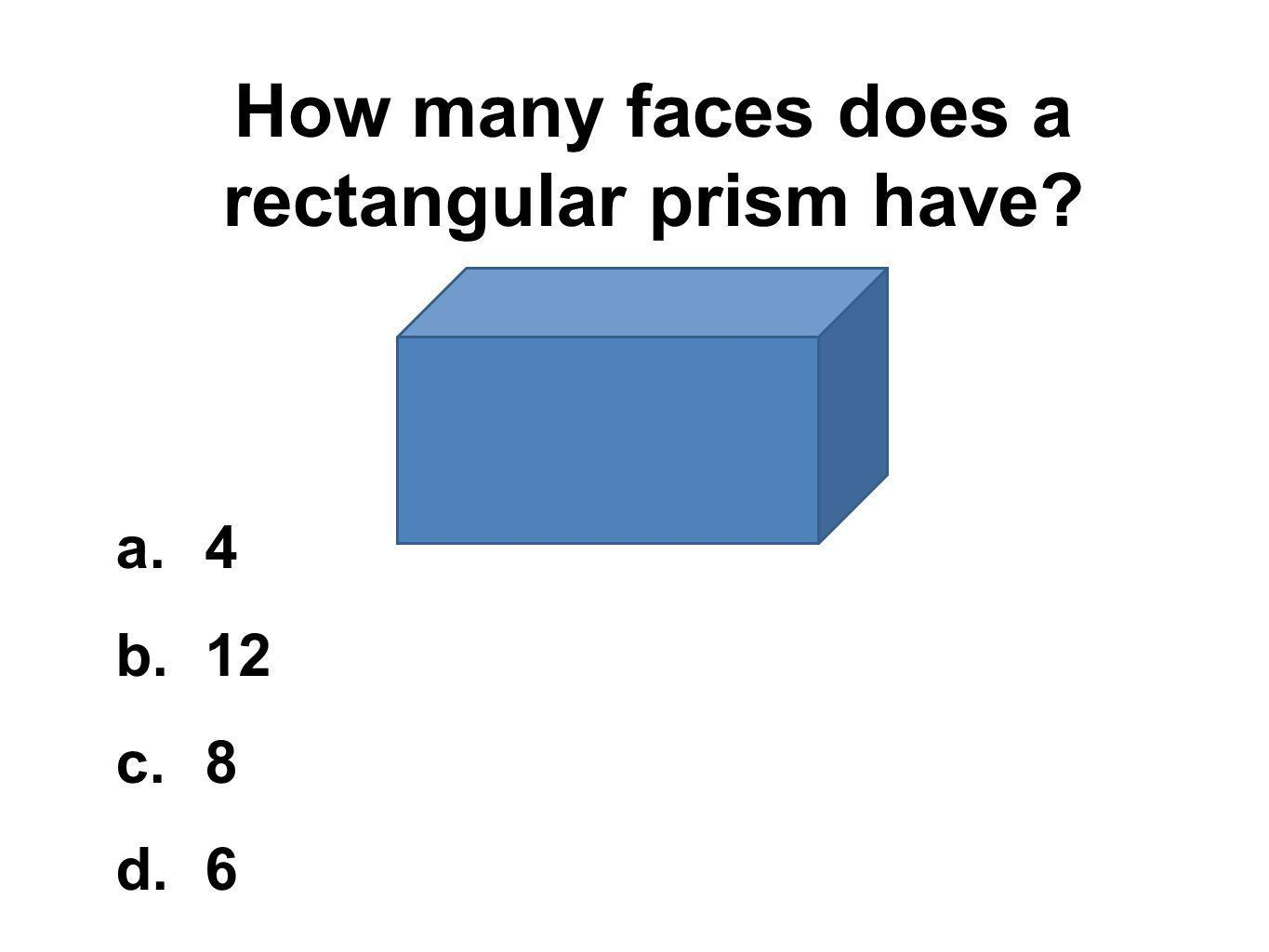How many faces does a rectangular prism have? a.4 b.12 c.8 d.6