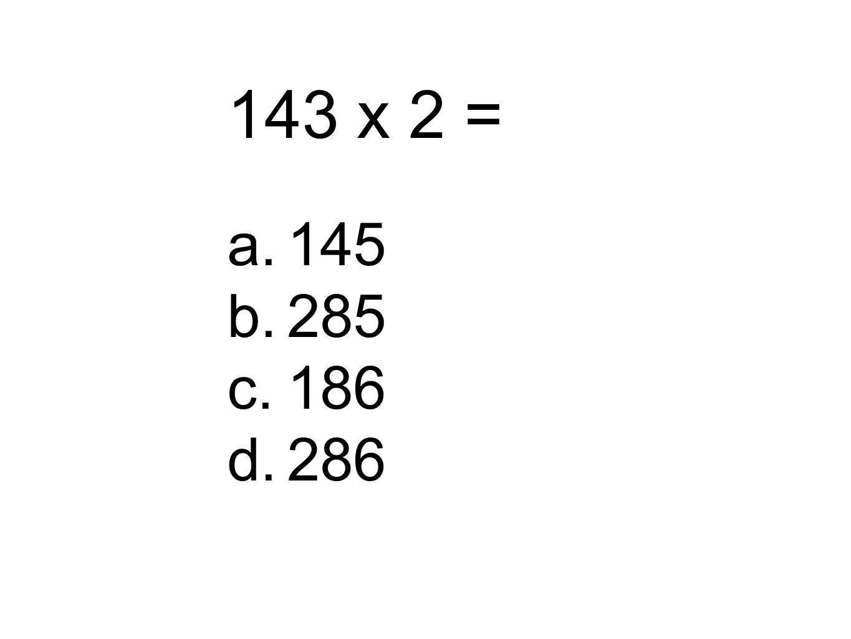 143 x 2 = a.145 b.285 c.186 d.286