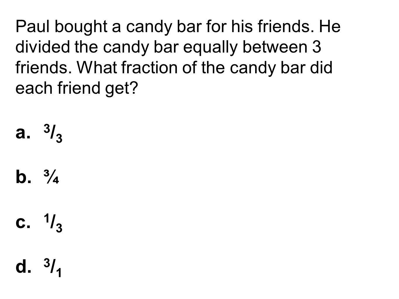Paul bought a candy bar for his friends. He divided the candy bar equally between 3 friends. What fraction of the candy bar did each friend get? a. 3