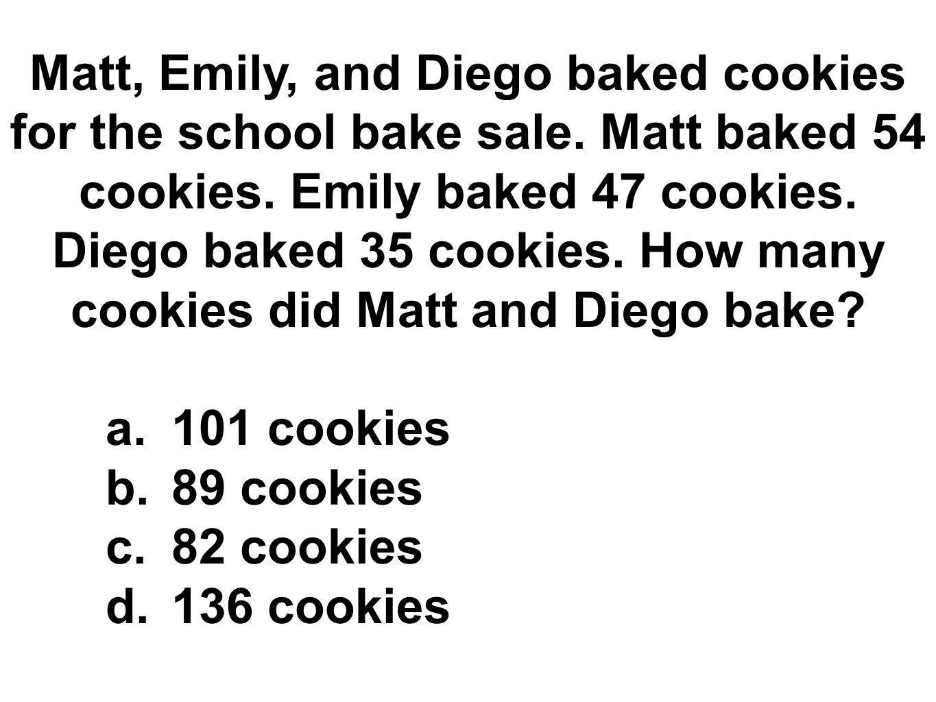 Matt, Emily, and Diego baked cookies for the school bake sale. Matt baked 54 cookies. Emily baked 47 cookies. Diego baked 35 cookies. How many cookies