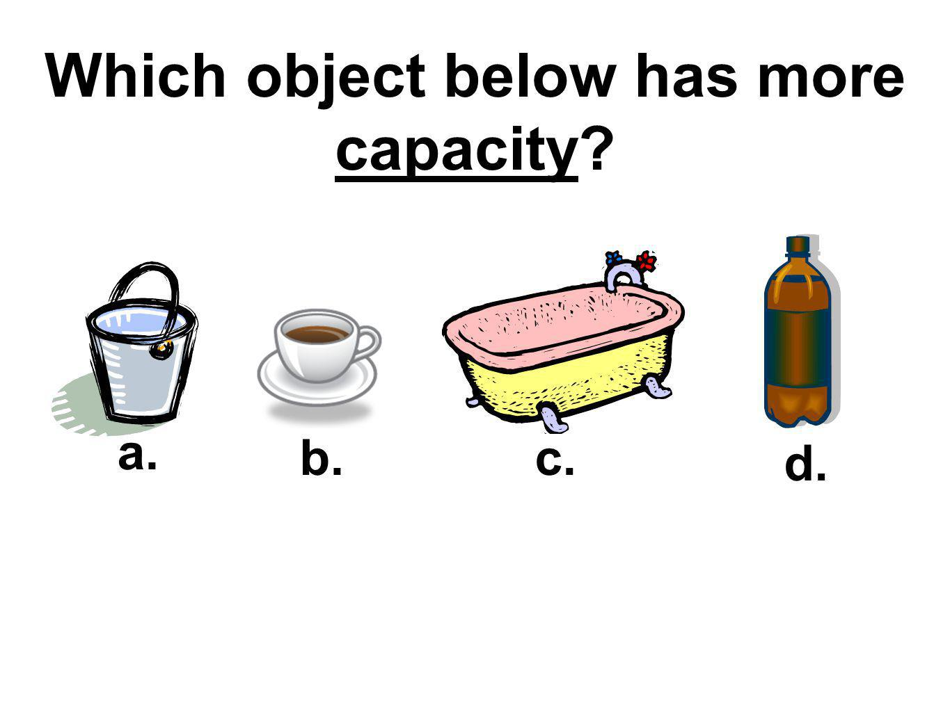 Which object below has more capacity? a. b.c. d.