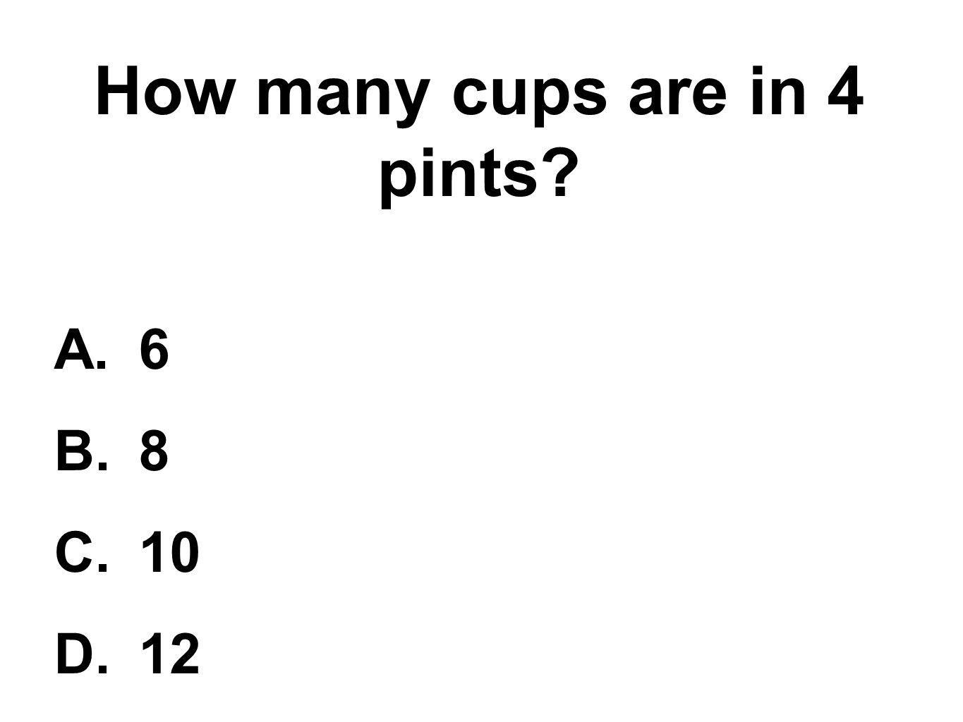 How many cups are in 4 pints? A.6 B.8 C.10 D.12