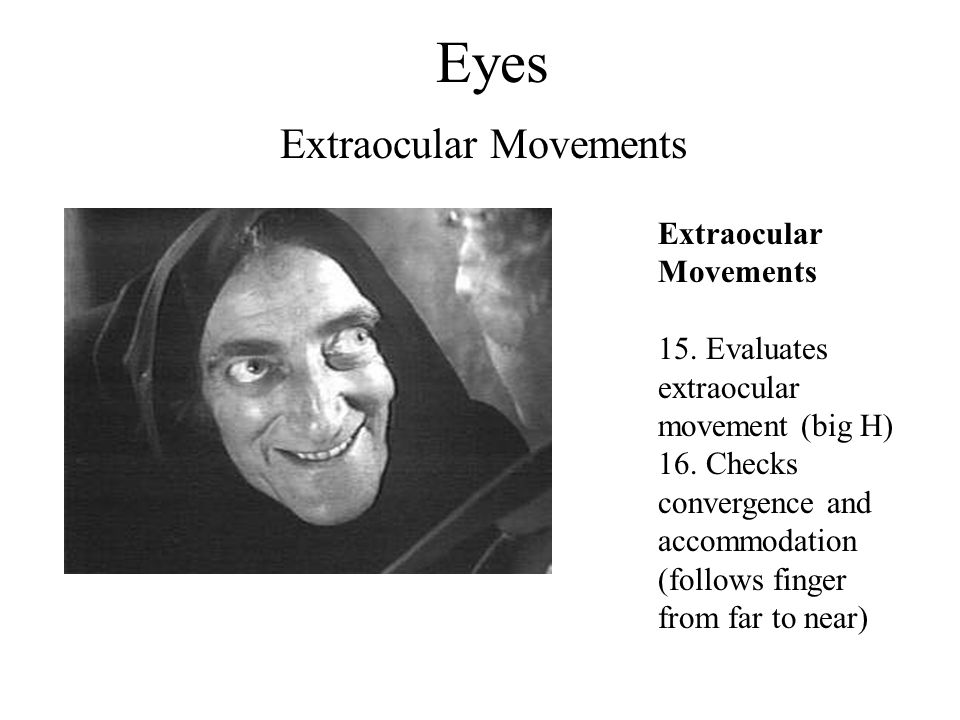 Eyes Extraocular Movements 15. Evaluates extraocular movement (big H) 16. Checks convergence and accommodation (follows finger from far to near)