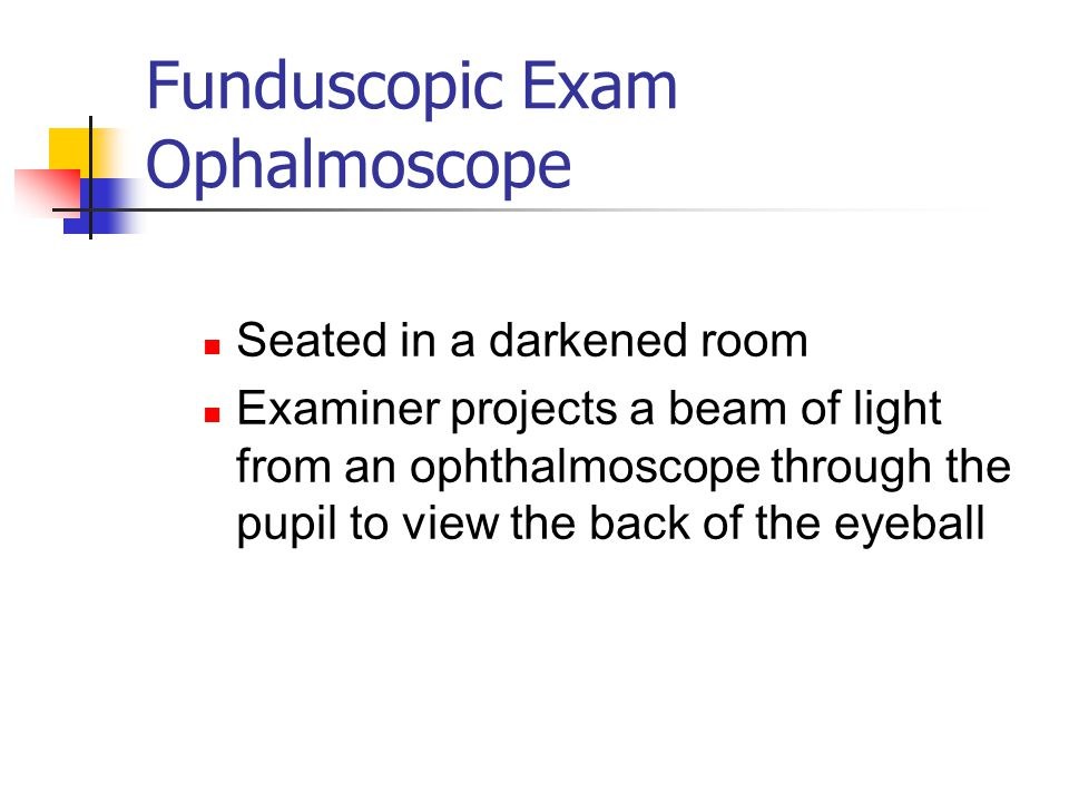 Funduscopic Exam Ophalmoscope Seated in a darkened room Examiner projects a beam of light from an ophthalmoscope through the pupil to view the back of