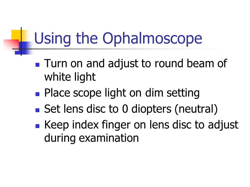 Using the Ophalmoscope Turn on and adjust to round beam of white light Place scope light on dim setting Set lens disc to 0 diopters (neutral) Keep ind