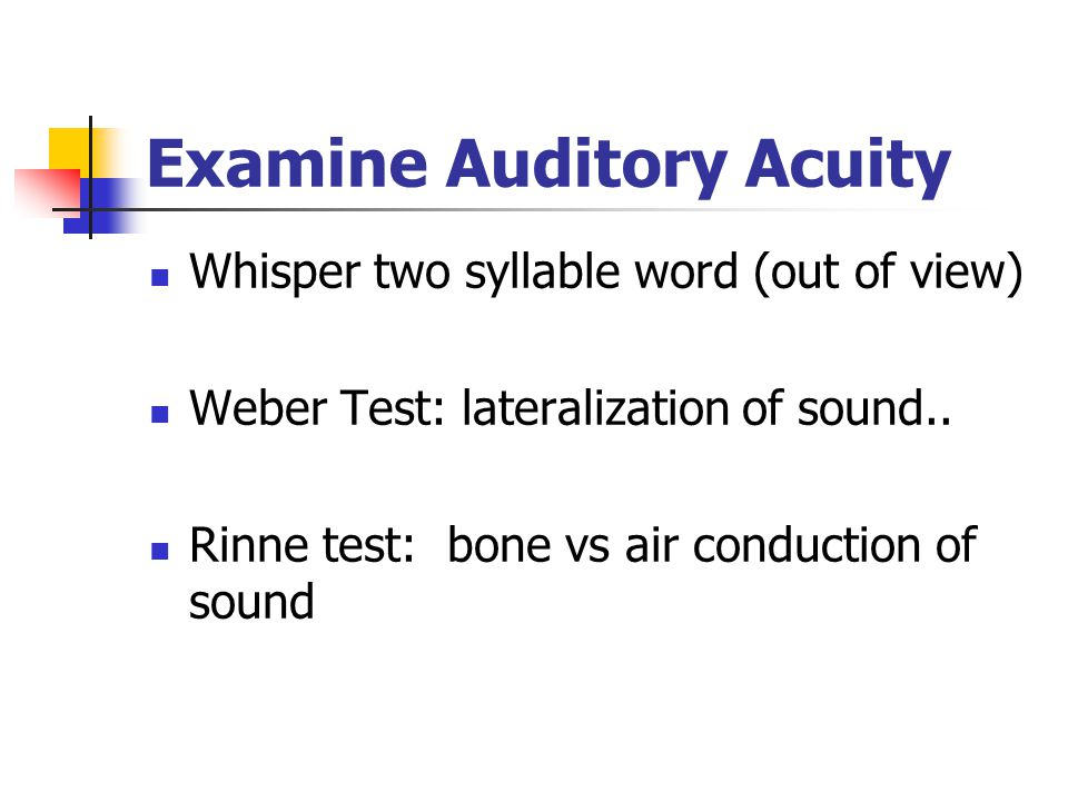 Examine Auditory Acuity Whisper two syllable word (out of view) Weber Test: lateralization of sound.. Rinne test: bone vs air conduction of sound