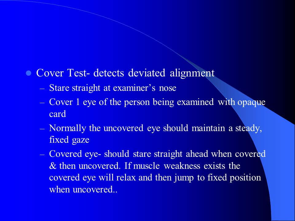 Inspect Extraocular Muscle Function Corneal Light Reflex ( The Hirschberg Test) assesses parallel eye alignment – Shine light toward person's eyes – T