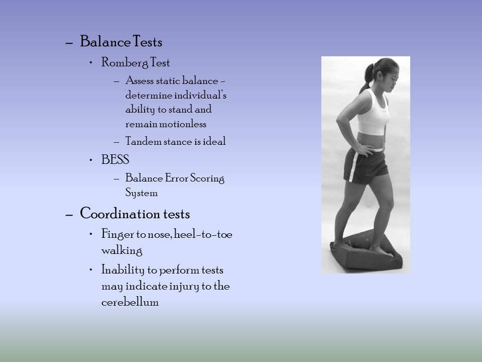 –Balance Tests Romberg Test –Assess static balance - determine individual's ability to stand and remain motionless –Tandem stance is ideal BESS –Balance Error Scoring System –Coordination tests Finger to nose, heel-to-toe walking Inability to perform tests may indicate injury to the cerebellum