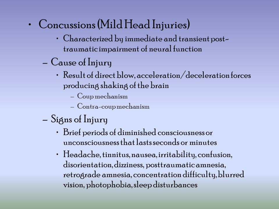 Concussions (Mild Head Injuries) Characterized by immediate and transient post- traumatic impairment of neural function –Cause of Injury Result of direct blow, acceleration/deceleration forces producing shaking of the brain –Coup mechanism –Contra-coup mechanism –Signs of Injury Brief periods of diminished consciousness or unconsciousness that lasts seconds or minutes Headache, tinnitus, nausea, irritability, confusion, disorientation, dizziness, posttraumatic amnesia, retrograde amnesia, concentration difficulty, blurred vision, photophobia, sleep disturbances