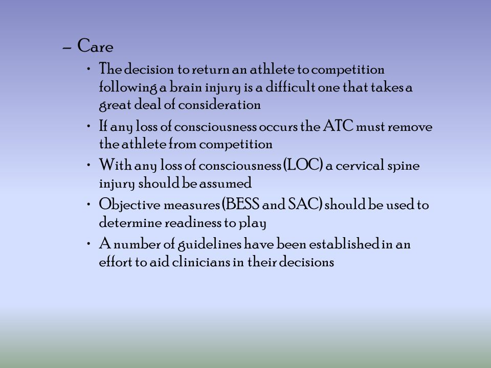 –Care The decision to return an athlete to competition following a brain injury is a difficult one that takes a great deal of consideration If any loss of consciousness occurs the ATC must remove the athlete from competition With any loss of consciousness (LOC) a cervical spine injury should be assumed Objective measures (BESS and SAC) should be used to determine readiness to play A number of guidelines have been established in an effort to aid clinicians in their decisions