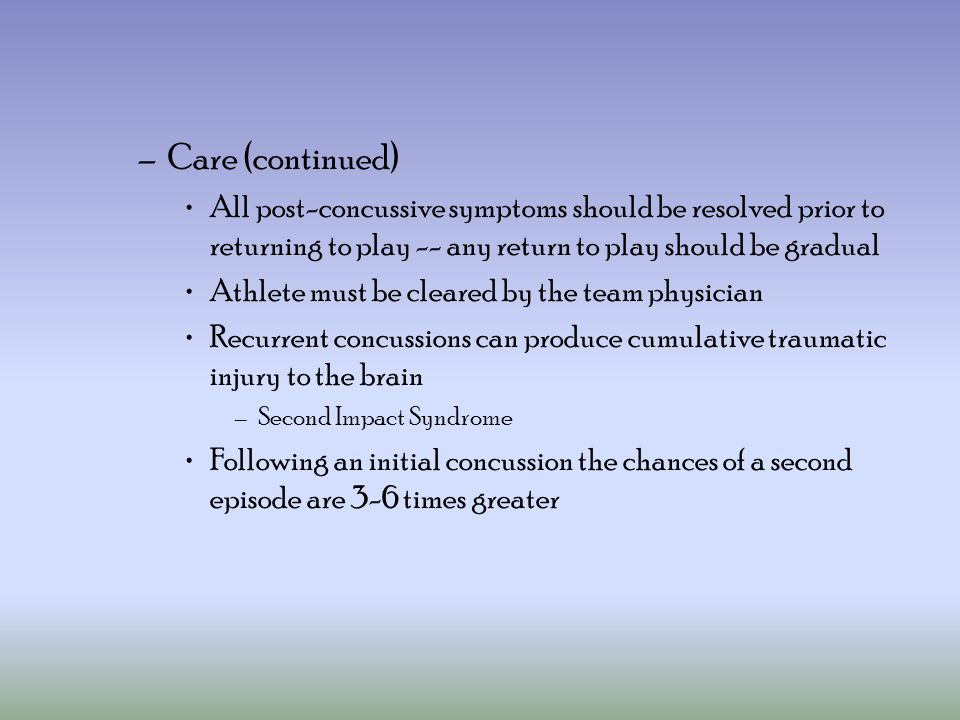 –Care (continued) All post-concussive symptoms should be resolved prior to returning to play -- any return to play should be gradual Athlete must be cleared by the team physician Recurrent concussions can produce cumulative traumatic injury to the brain –Second Impact Syndrome Following an initial concussion the chances of a second episode are 3-6 times greater