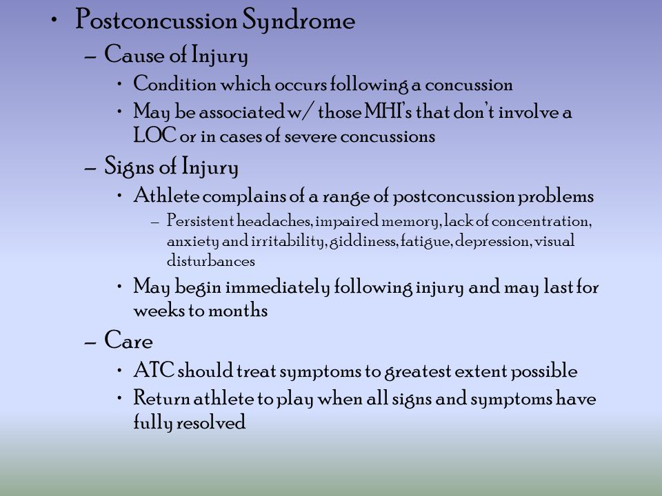Postconcussion Syndrome –Cause of Injury Condition which occurs following a concussion May be associated w/ those MHI's that don't involve a LOC or in cases of severe concussions –Signs of Injury Athlete complains of a range of postconcussion problems –Persistent headaches, impaired memory, lack of concentration, anxiety and irritability, giddiness, fatigue, depression, visual disturbances May begin immediately following injury and may last for weeks to months –Care ATC should treat symptoms to greatest extent possible Return athlete to play when all signs and symptoms have fully resolved