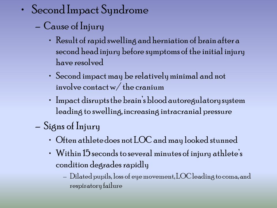 Second Impact Syndrome –Cause of Injury Result of rapid swelling and herniation of brain after a second head injury before symptoms of the initial injury have resolved Second impact may be relatively minimal and not involve contact w/ the cranium Impact disrupts the brain's blood autoregulatory system leading to swelling, increasing intracranial pressure –Signs of Injury Often athlete does not LOC and may looked stunned Within 15 seconds to several minutes of injury athlete's condition degrades rapidly –Dilated pupils, loss of eye movement, LOC leading to coma, and respiratory failure