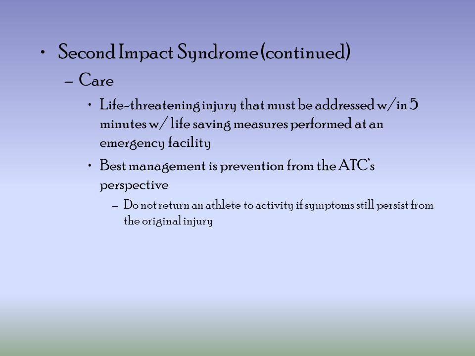 Second Impact Syndrome (continued) –Care Life-threatening injury that must be addressed w/in 5 minutes w/ life saving measures performed at an emergency facility Best management is prevention from the ATC's perspective –Do not return an athlete to activity if symptoms still persist from the original injury