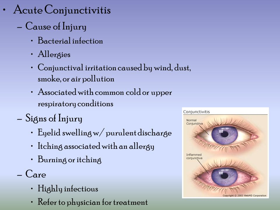 Acute Conjunctivitis –Cause of Injury Bacterial infection Allergies Conjunctival irritation caused by wind, dust, smoke, or air pollution Associated with common cold or upper respiratory conditions –Signs of Injury Eyelid swelling w/ purulent discharge Itching associated with an allergy Burning or itching –Care Highly infectious Refer to physician for treatment