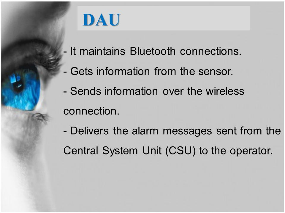 DAU - It maintains Bluetooth connections. - Gets information from the sensor. - Sends information over the wireless connection. - Delivers the alarm m