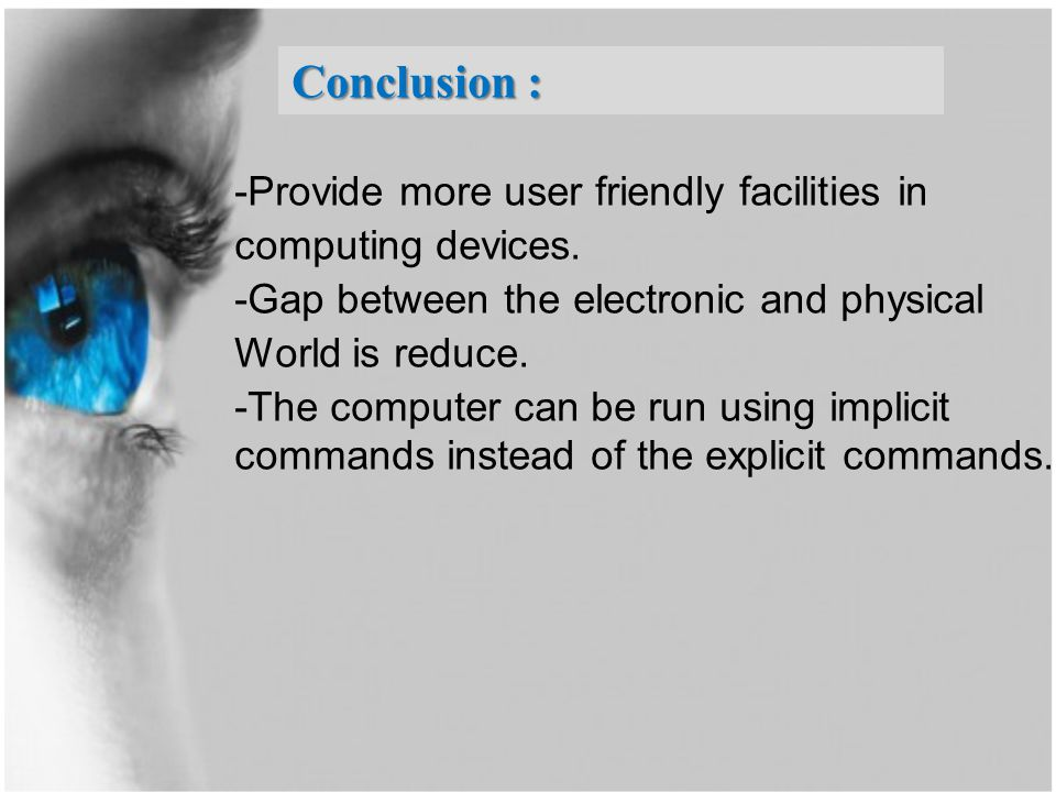 -Provide more user friendly facilities in computing devices. -Gap between the electronic and physical World is reduce. -The computer can be run using
