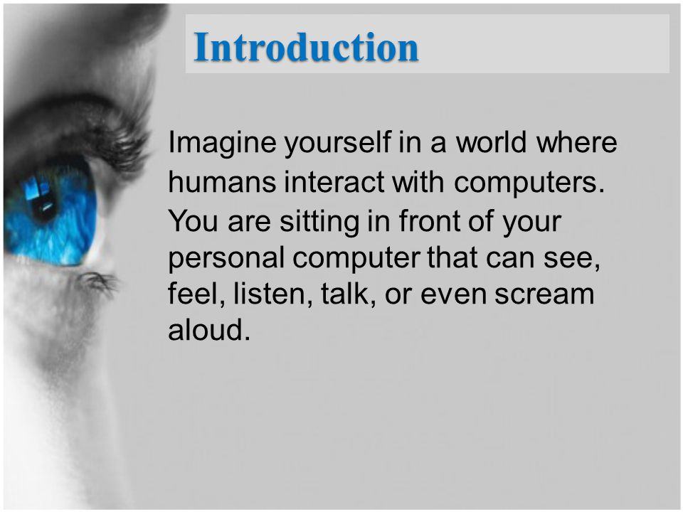 Introduction Imagine yourself in a world where humans interact with computers. You are sitting in front of your personal computer that can see, feel,