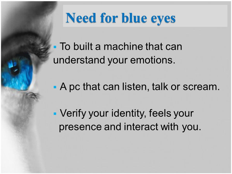 Need for blue eyes  To built a machine that can understand your emotions.  A pc that can listen, talk or scream.  Verify your identity, feels your