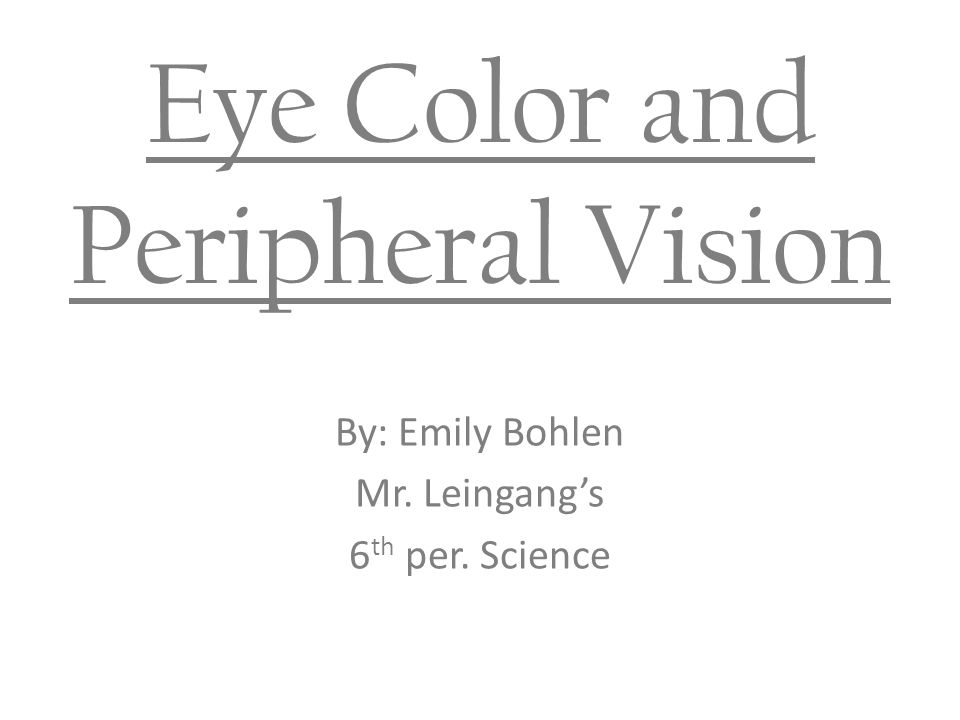 Eye Color and Peripheral Vision By: Emily Bohlen Mr. Leingang's 6 th per. Science