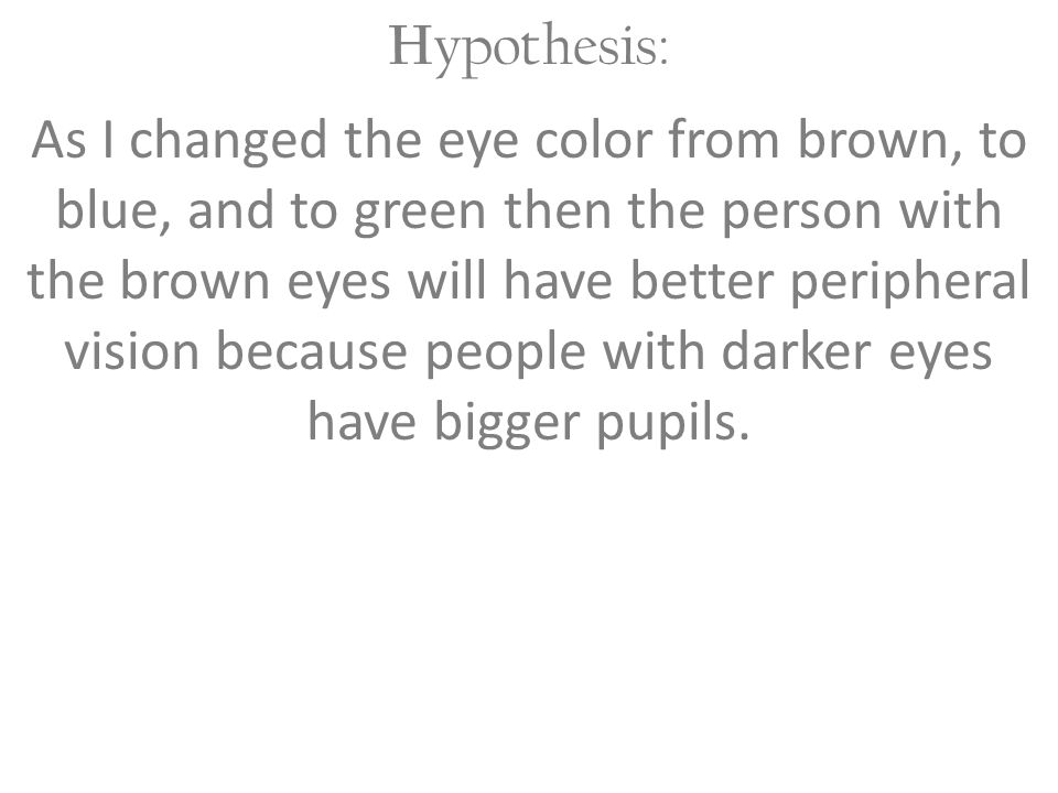 H ypothesis: As I changed the eye color from brown, to blue, and to green then the person with the brown eyes will have better peripheral vision becau