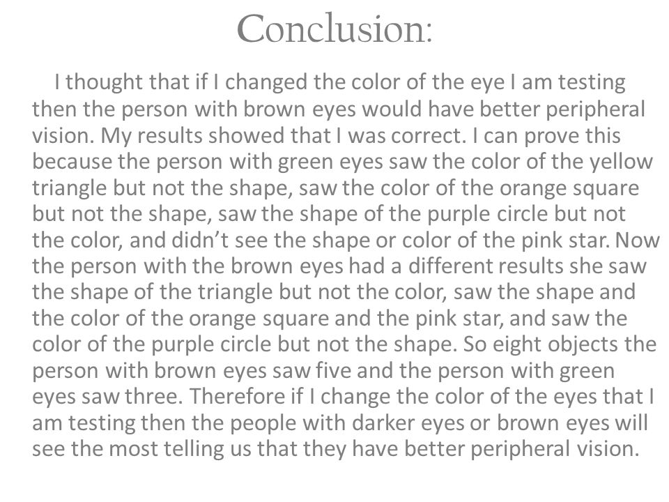 C onclusion: I thought that if I changed the color of the eye I am testing then the person with brown eyes would have better peripheral vision. My res