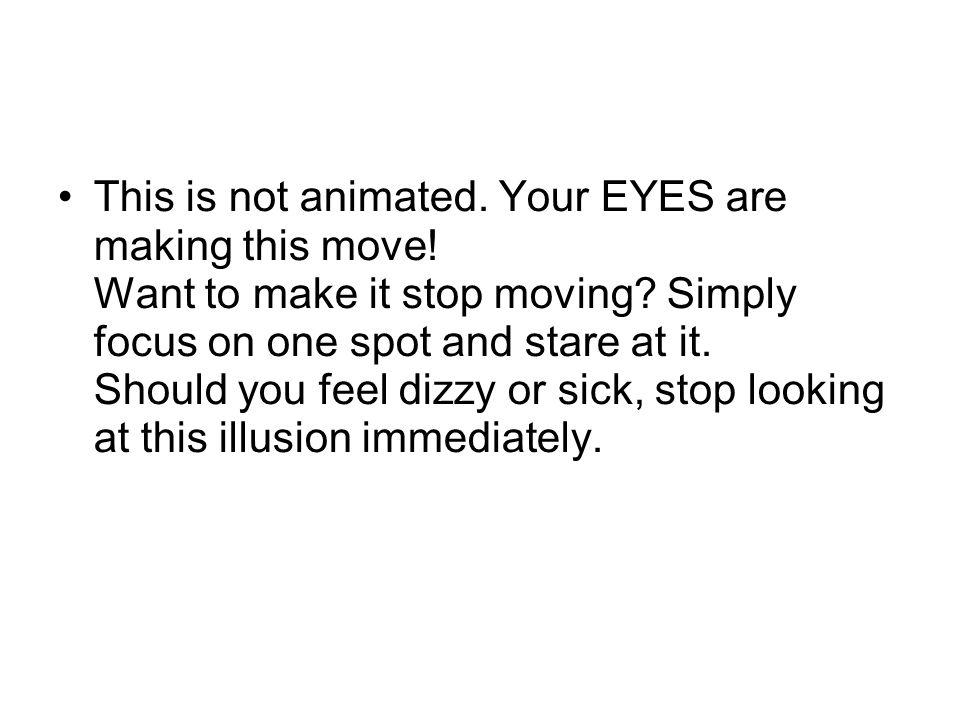 This is not animated. Your EYES are making this move! Want to make it stop moving? Simply focus on one spot and stare at it. Should you feel dizzy or