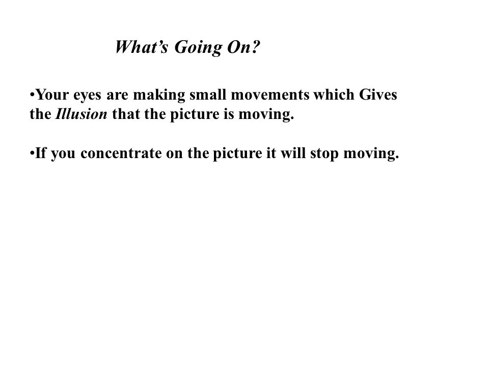 What's Going On? Your eyes are making small movements which Gives the Illusion that the picture is moving. If you concentrate on the picture it will s