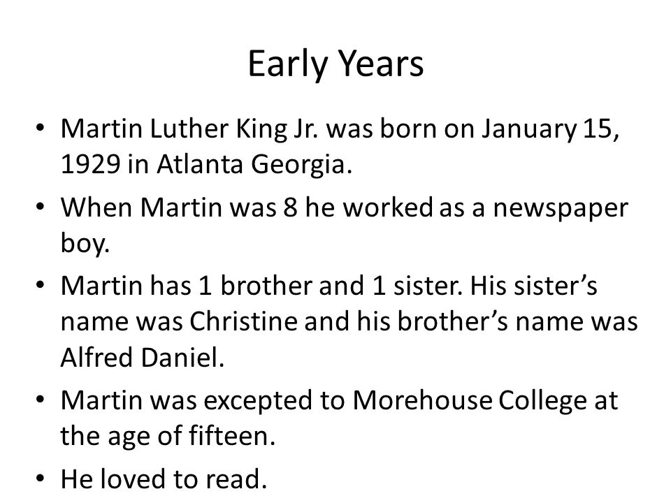 Early Years Martin Luther King Jr. was born on January 15, 1929 in Atlanta Georgia.