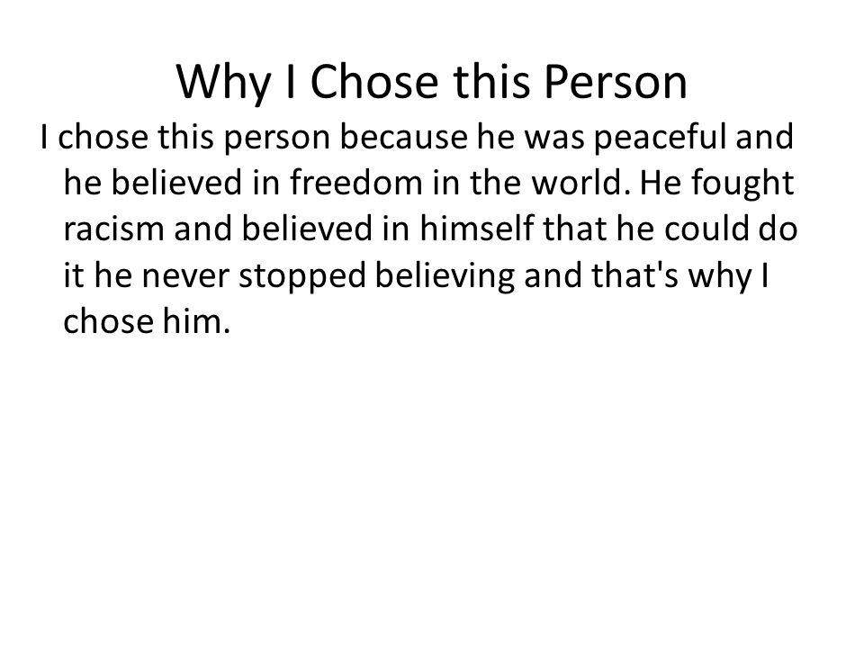 Why I Chose this Person I chose this person because he was peaceful and he believed in freedom in the world.