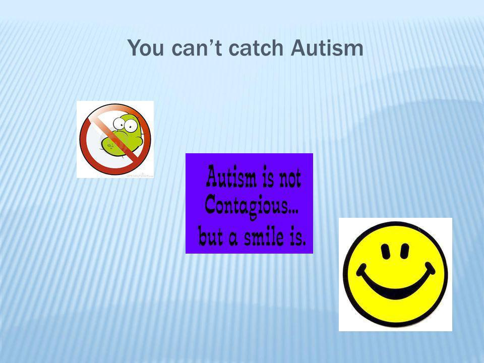 You can't catch Autism