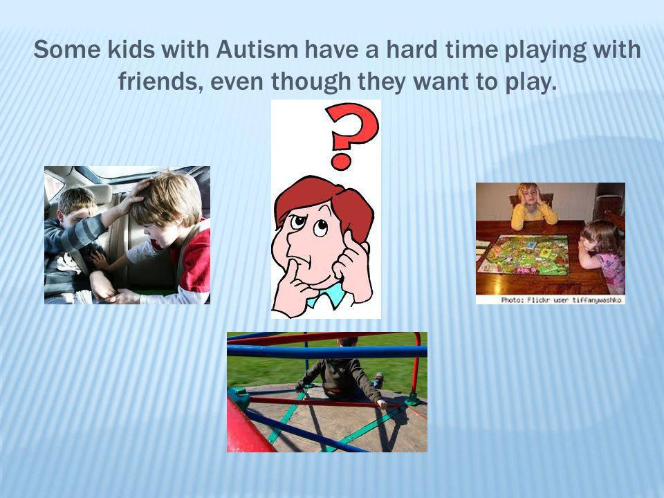 Some kids with Autism have a hard time playing with friends, even though they want to play.