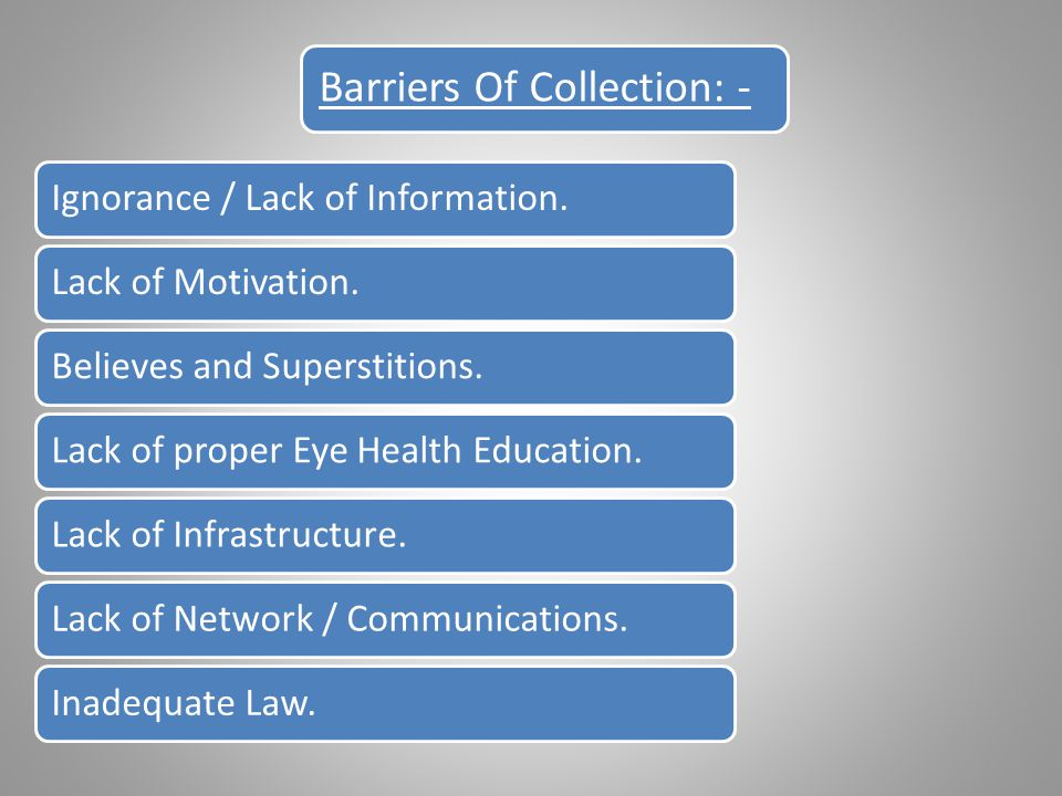 Barriers Of Collection: - Ignorance / Lack of Information.Lack of Motivation.Believes and Superstitions.Lack of proper Eye Health Education.Lack of Infrastructure.Lack of Network / Communications.Inadequate Law.