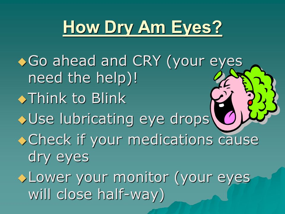 How Dry Am Eyes.  Go ahead and CRY (your eyes need the help).