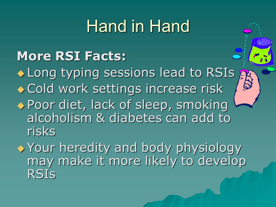 Hand in Hand More RSI Facts:  Long typing sessions lead to RSIs  Cold work settings increase risk  Poor diet, lack of sleep, smoking alcoholism & diabetes can add to risks  Your heredity and body physiology may make it more likely to develop RSIs