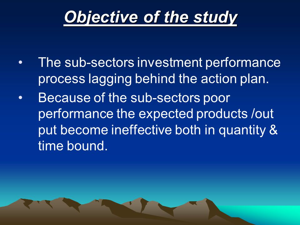 Objective of the study The sub-sectors investment performance process lagging behind the action plan.