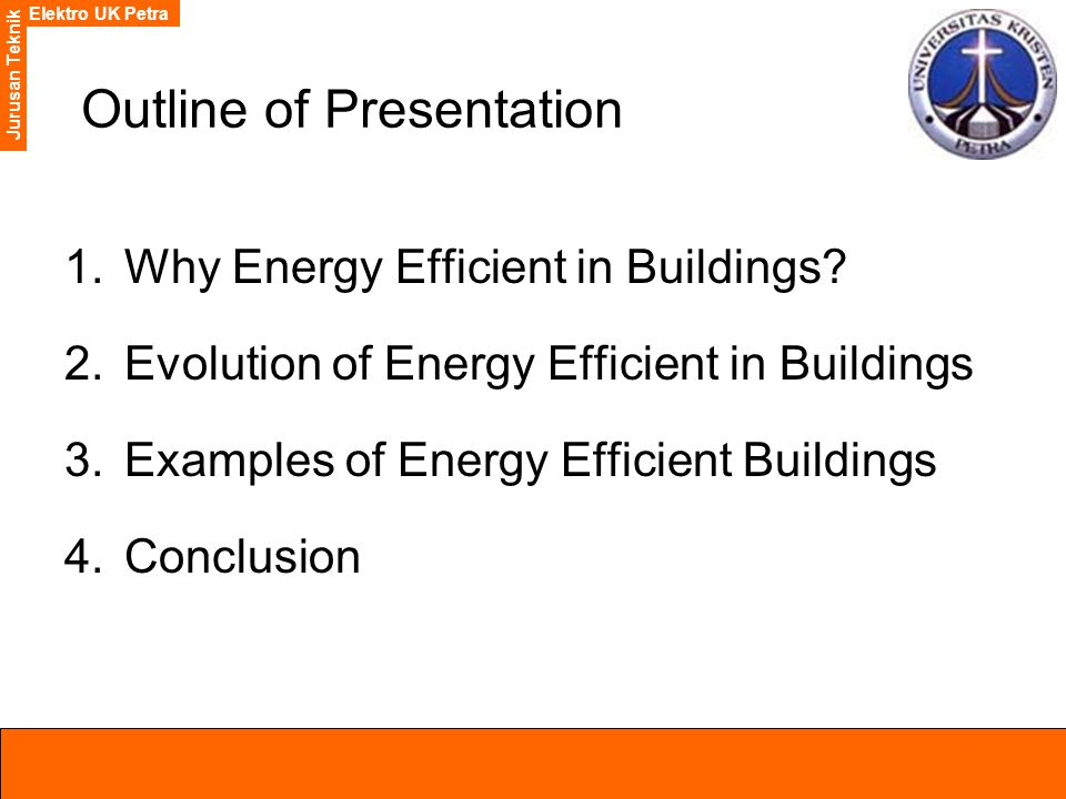 Elektro UK Petra Jurusan Teknik Outline of Presentation 1.Why Energy Efficient in Buildings? 2.Evolution of Energy Efficient in Buildings 3.Examples o