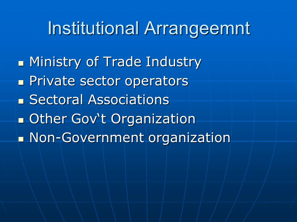 Institutional Arrangeemnt Ministry of Trade Industry Ministry of Trade Industry Private sector operators Private sector operators Sectoral Associations Sectoral Associations Other Gov't Organization Other Gov't Organization Non-Government organization Non-Government organization