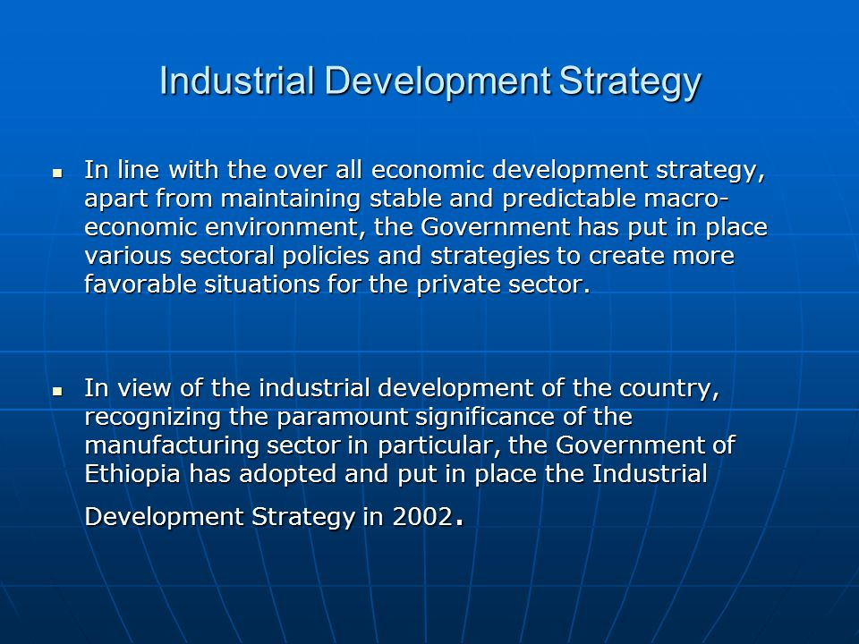 Industrial Development Strategy The basic objectives and principles, which the strategy has taken into considerations are: The basic objectives and principles, which the strategy has taken into considerations are: It first and foremost recognizes the private sector as an engine of growth of the economy, It first and foremost recognizes the private sector as an engine of growth of the economy, It takes into consideration the country's all over all development strategy, i.e.