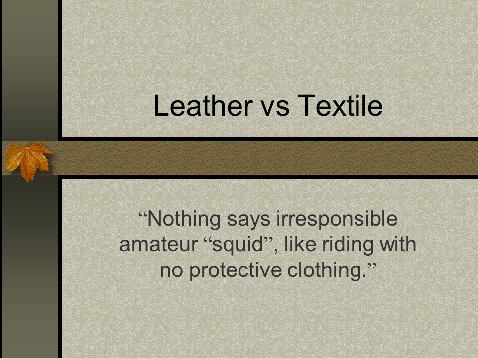 Leather vs Textile Nothing says irresponsible amateur squid , like riding with no protective clothing.