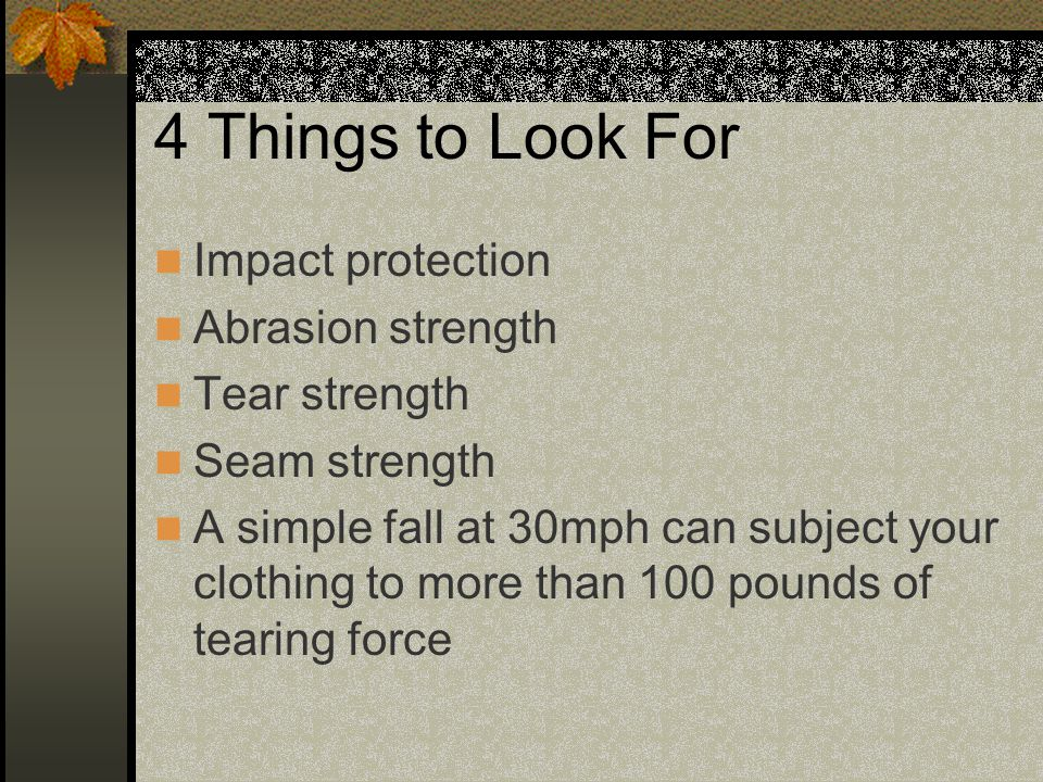 4 Things to Look For Impact protection Abrasion strength Tear strength Seam strength A simple fall at 30mph can subject your clothing to more than 100 pounds of tearing force