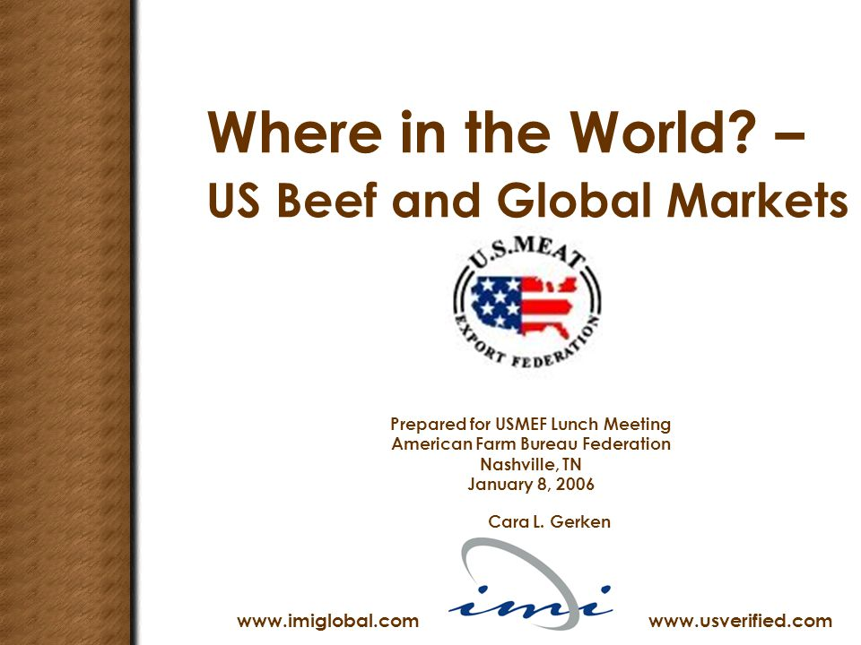 Where in the World? – US Beef and Global Markets Prepared for USMEF Lunch Meeting American Farm Bureau Federation Nashville, TN January 8, 2006 Cara L