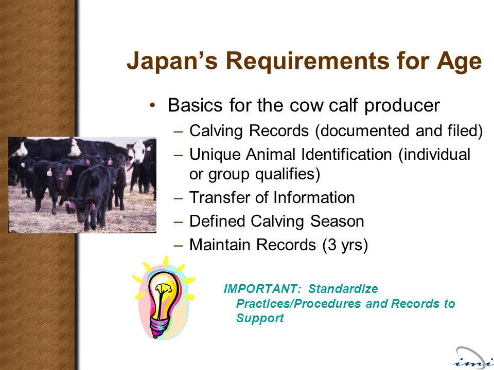 Japan's Requirements for Age Basics for the cow calf producer –Calving Records (documented and filed) –Unique Animal Identification (individual or gro