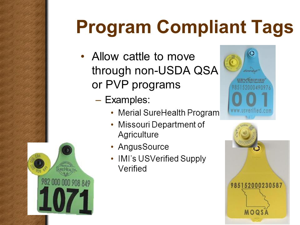Program Compliant Tags Allow cattle to move through non-USDA QSA or PVP programs –Examples: Merial SureHealth Program Missouri Department of Agriculture AngusSource IMI's USVerified Supply Verified