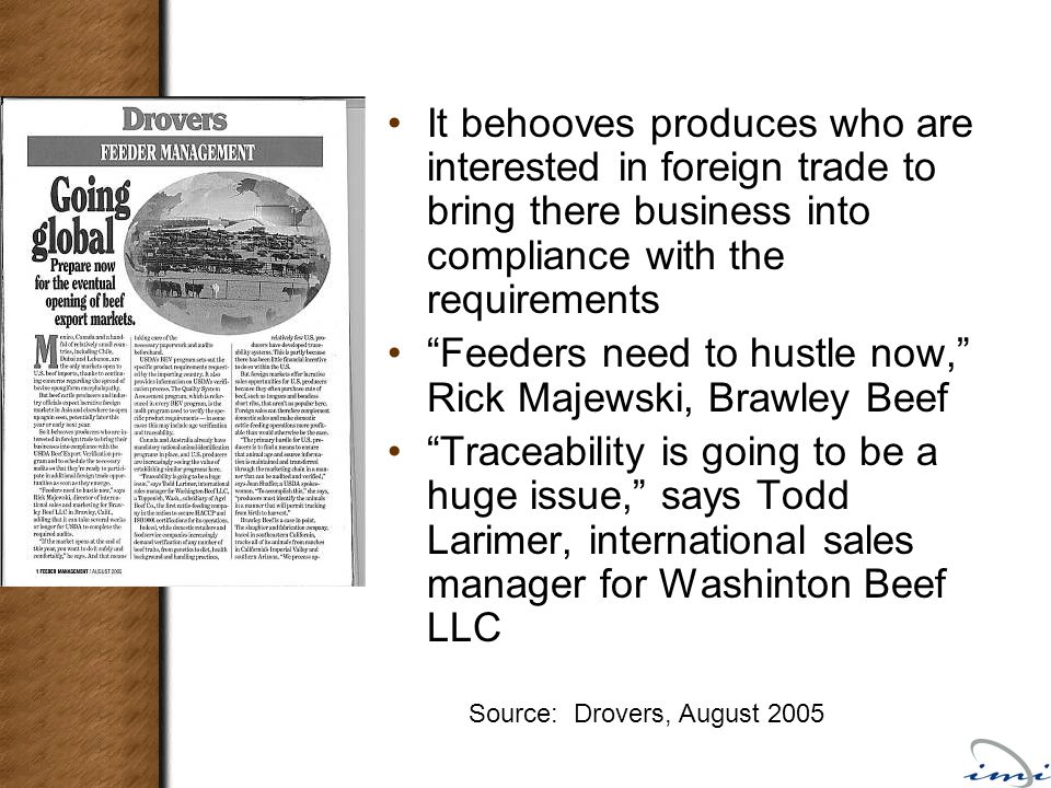 It behooves produces who are interested in foreign trade to bring there business into compliance with the requirements Feeders need to hustle now, Rick Majewski, Brawley Beef Traceability is going to be a huge issue, says Todd Larimer, international sales manager for Washinton Beef LLC Source: Drovers, August 2005