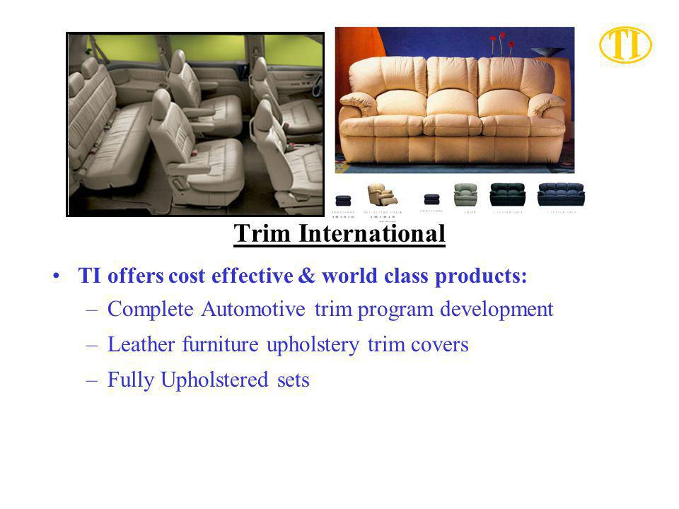 Trim International TI offers cost effective & world class products: –Complete Automotive trim program development –Leather furniture upholstery trim covers –Fully Upholstered sets